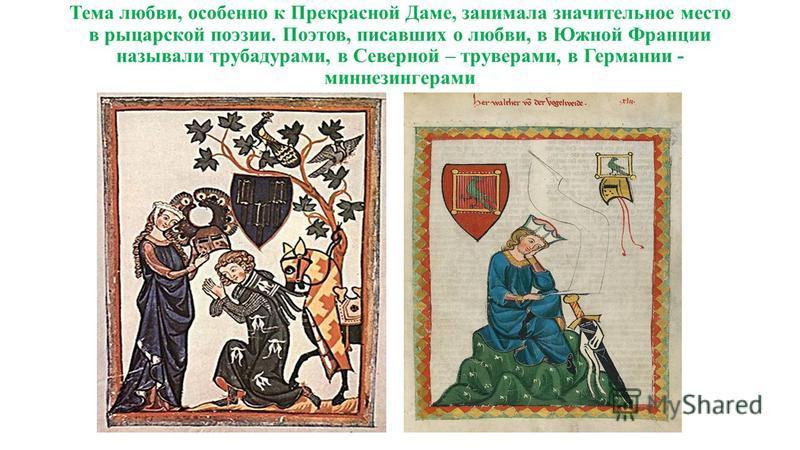 Тема любви, особенно к Прекрасной Даме, занимала значительное место в рыцарской поэзии. Поэтов, писавших о любви, в Южной Франции называли трубадурами, в Северной – труверами, в Германии - миннезингерами