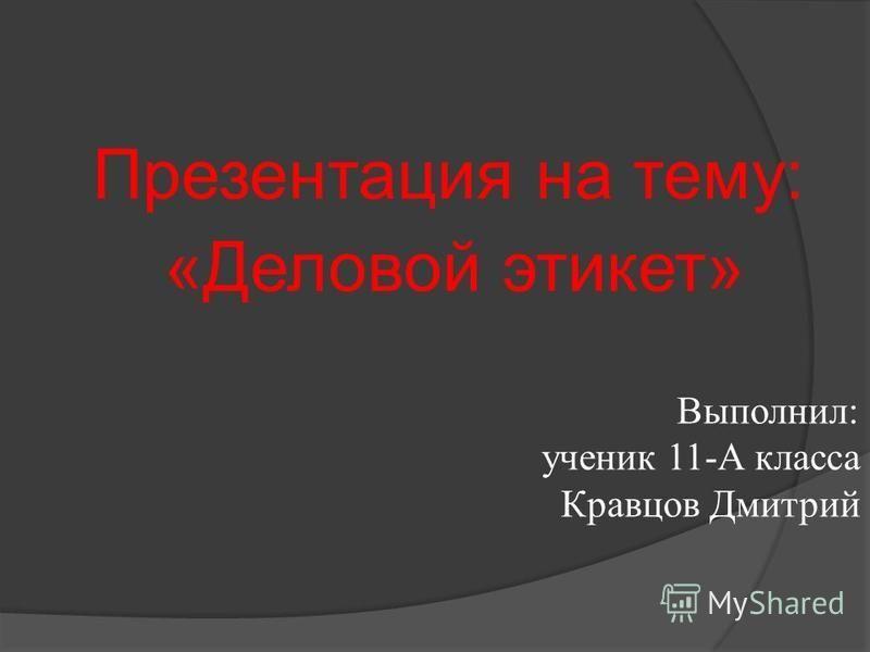 Выполнил: ученик 11-А класса Кравцов Дмитрий Презентация на тему: «Деловой этикет»
