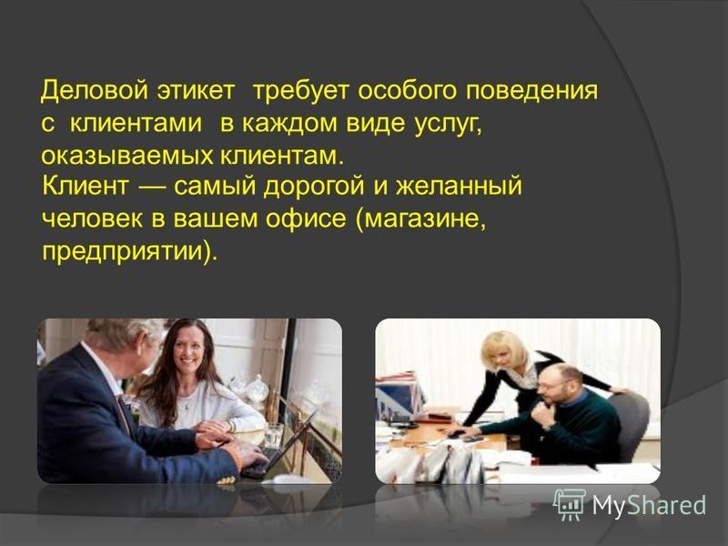 Деловой этикет требует особого поведения с клиентами в каждом виде услуг, оказываемых клиентам. Клиент самый дорогой и желанный человек в вашем офисе (магазине, предприятии).