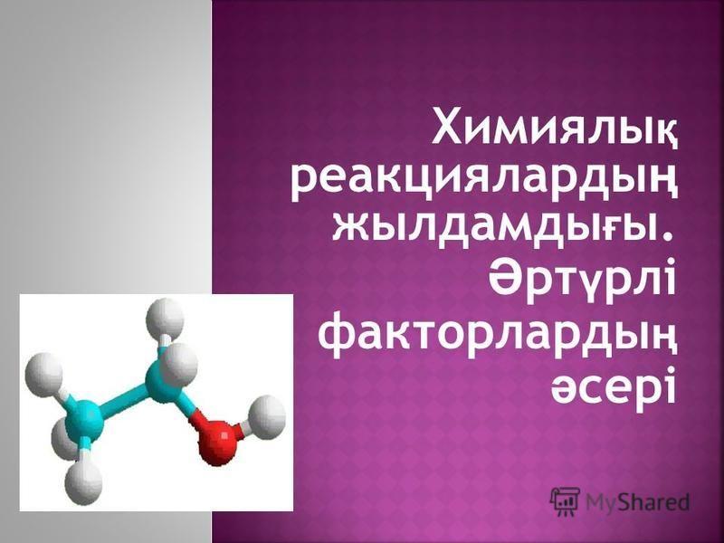 Химиялы қ реакцияларды ң жылдамды ғ ы. Ә рт ү рлі факторларды ң ә сері