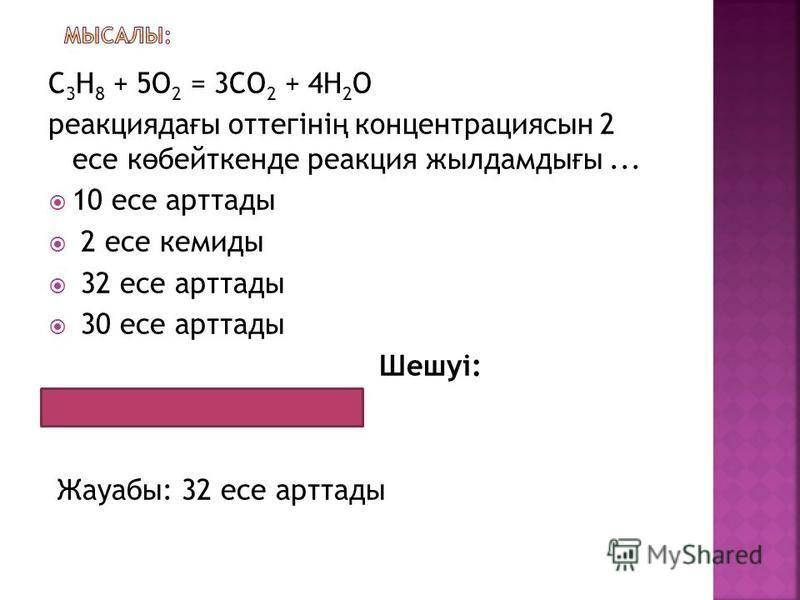С 3 Н 8 + 5О 2 = 3СО 2 + 4Н 2 О реакцияда ғ ы оттегіні ң концентрациясын 2 есе к ө бейткенде реакция жылдамды ғ ы... 10 есе арттады 2 есе кемиды 32 есе арттады 30 есе арттады Шешуі: 2 2 2 2 2 = 32 Жауабы: 32 есе арттады