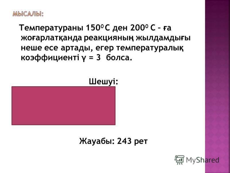 Температураны 150 0 С ден 200 0 С – ғ а жо ғ арлат қ анда реакцияны ң жылдамды ғ ы неше есе артады, егер температуралы қ коэффициенті γ = 3 болса. Шешуі: 200 0 С - 150 0 = 50 0 50 : 10 = 5 3 3 3 3 3 = 243 Жауабы: 243 рет
