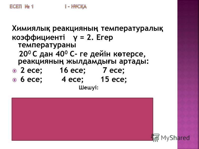 Химиялы қ реакцияны ң температуралы қ коэффициенті γ = 2. Егер температураны 20 0 С дан 40 0 С- ге дейін к ө терсе, реакцияны ң жылдамды ғ ы артады: 2 есе; 16 есе; 7 есе; 6 есе; 4 есе; 15 есе; Шешуі: 40 0 С - 20 0 = 20 0 20 : 10 = 2 2 2 = 4 Жауабы: 4