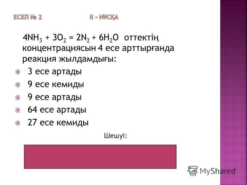 4NH 3 + 3O 2 = 2N 2 + 6H 2 O оттекті ң концентрациясын 4 есе арттыр ғ анда реакция жылдамды ғ ы: 3 есе артады 9 есе кемиды 9 есе артады 64 есе артады 27 есе кемиды Шешуі: 4 4 4 = 64 Жауабы: 64 есе артады