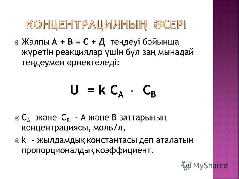 Жалпы А + В = С + Д те ң деуі бойынша ж ү ретін реакциялар ү шін б ұ л за ң мынадай те ң деумен ө рнектеледі: U = k С А С В С А ж ә не С В - А ж ә не В заттарыны ң концентрациясы, моль/л, k - жылдамды қ константасы деп аталатын пропорционалды қ коэфф