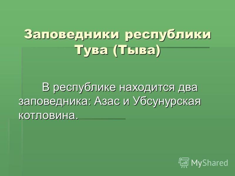 Заповедники республики Тува (Тыва) В республике находится два заповедника: Азас и Убсунурская котловина.