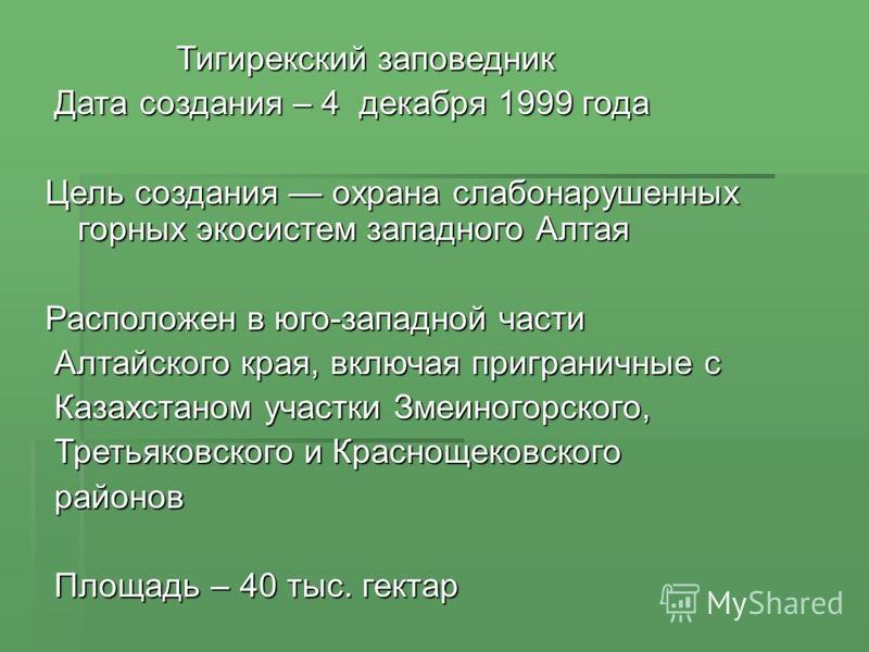 Тигирекский заповедник Тигирекский заповедник Дата создания – 4 декабря 1999 года Дата создания – 4 декабря 1999 года Цель создания охрана слабонарушенных горных экосистем западного Алтая Расположен в юго-западной части Алтайского края, включая пригр