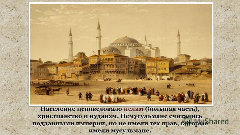 Население исповедовало ислам (большая часть), христианство и иудаизм. Немусульмане считались подданными империи, но не имели тех прав, которые имели мусульмане.