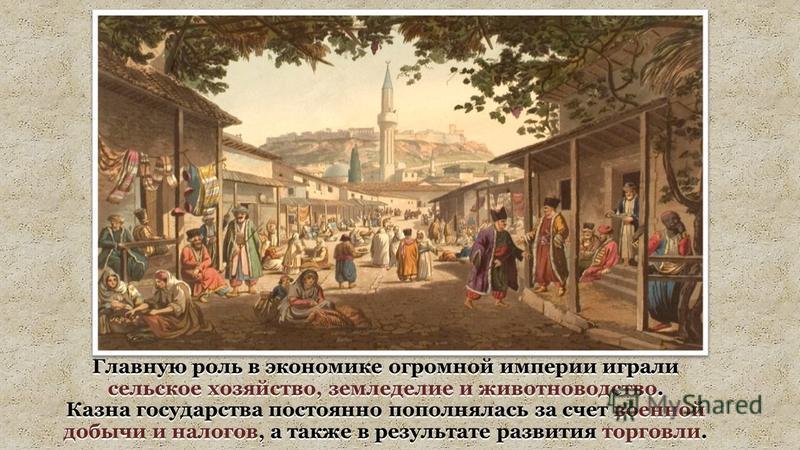 Главную роль в экономике огромной империи играли сельское хозяйство, земледелие и животноводство. Казна государства постоянно пополнялась за счет военной добычи и налогов, а также в результате развития торговли.