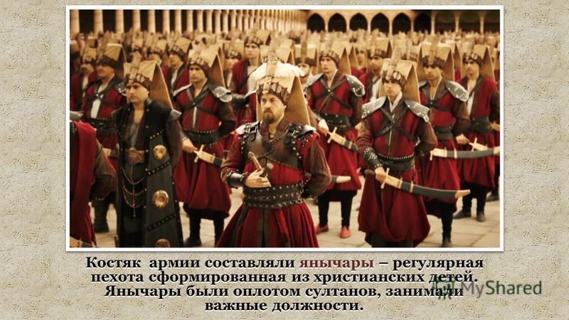 Костяк армии составляли янычары – регулярная пехота сформированная из христианских детей. Янычары были оплотом султанов, занимали важные должности.
