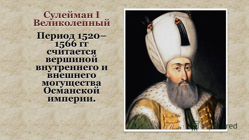 Сулейман I Великолепный Период 1520– 1566 гг считается вершиной внутреннего и внешнего могущества Османской империи.