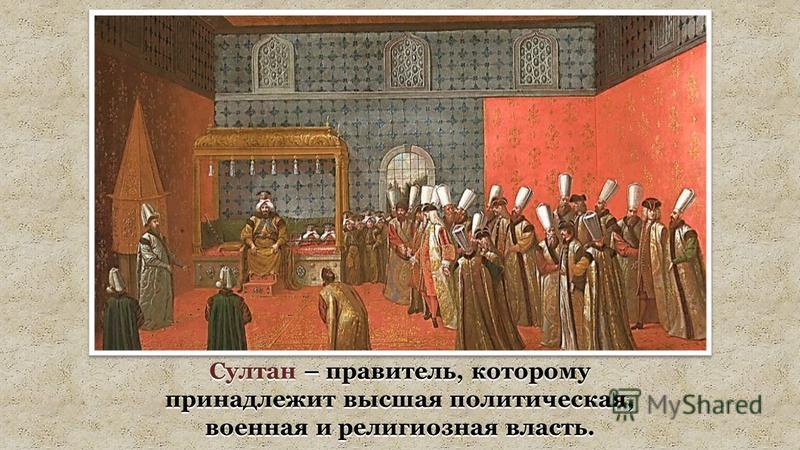 Султан – правитель, которому принадлежит высшая политическая, военная и религиозная власть.