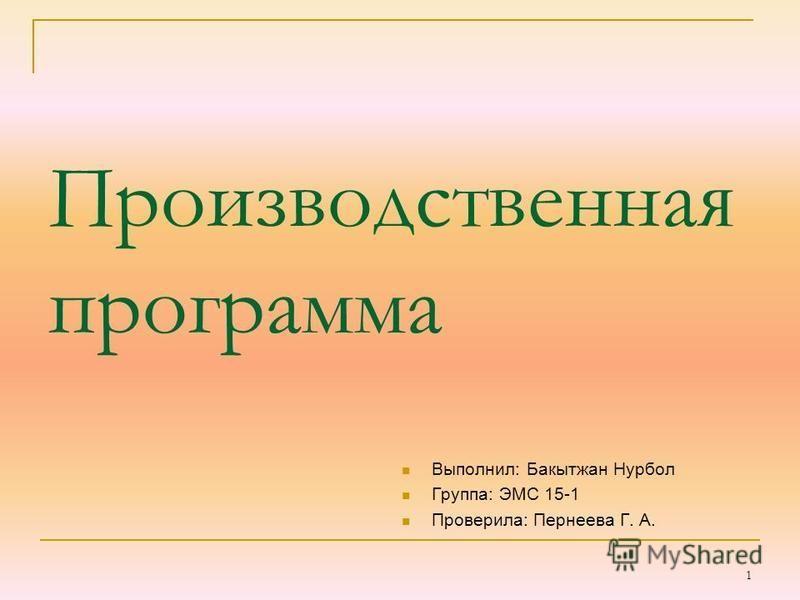 Производственная программа Выполнил: Бакытжан Нурбол Группа: ЭМС 15-1 Проверила: Пернеева Г. А. 1
