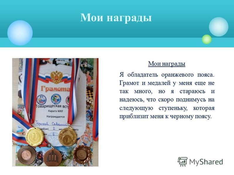Мои награды Я обладатель оранжевого пояса. Грамот и медалей у меня еще не так много, но я стараюсь и надеюсь, что скоро поднимусь на следующую ступеньку, которая приблизит меня к черному поясу.