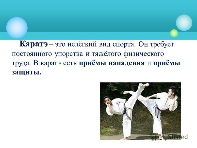Каратэ – это нелёгкий вид спорта. Он требует постоянного упорства и тяжёлого физического труда. В каратэ есть приёмы нападения и приёмы защиты.