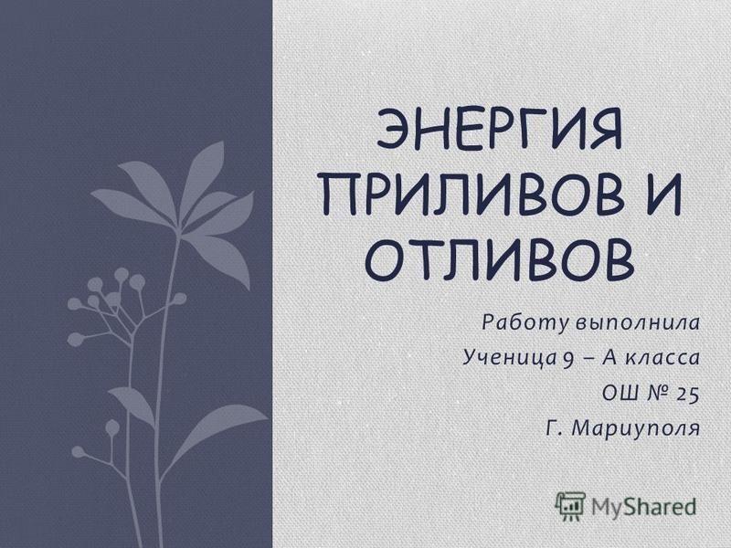 Работу выполнила Ученица 9 – А класса ОШ 25 Г. Мариуполя ЭНЕРГИЯ ПРИЛИВОВ И ОТЛИВОВ