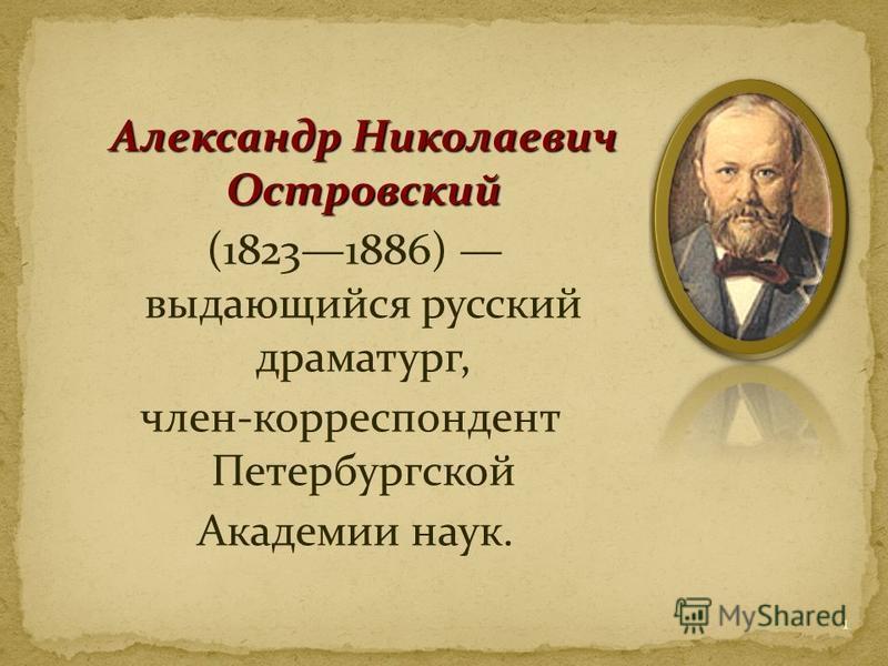 Александр Николаевич Островский (18231886) выдающийся русский драматург, член-корреспондент Петербургской Академии наук. 1
