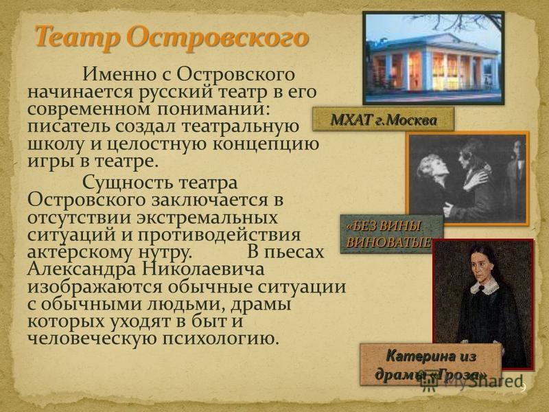 Именно с Островского начинается русский театр в его современном понимании: писатель создал театральную школу и целостную концепцию игры в театре. Сущность театра Островского заключается в отсутствии экстремальных ситуаций и противодействия актёрскому