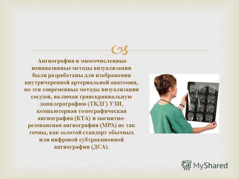 Ангиография и многочисленные неинвазивные методы визуализации были разработаны для изображения внутричерепной артериальной анатомии, но эти современные методы визуализации сосудов, включая транскраниальную допплерографию ( ТКДГ ) УЗИ, компьютерная то