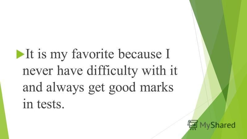 It is my favorite because I never have difficulty with it and always get good marks in tests.