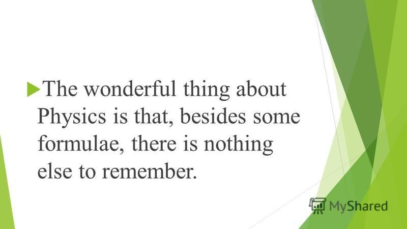 The wonderful thing about Physics is that, besides some formulae, there is nothing else to remember.