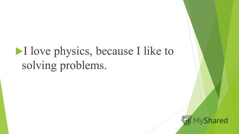 I love physics, because I like to solving problems.