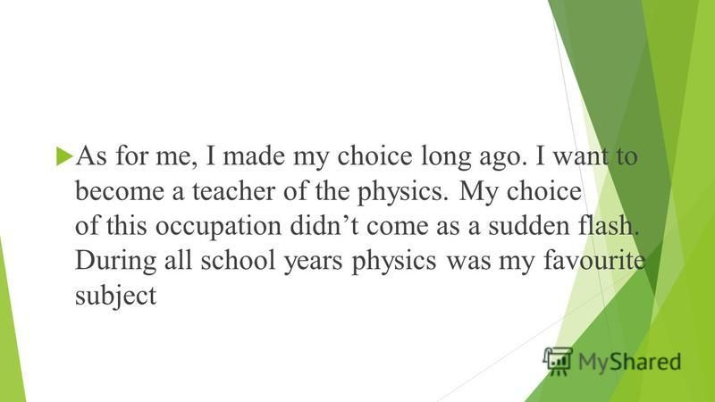As for me, I made my choice long ago. I want to become a teacher of the physics. My choice of this occupation didnt come as a sudden flash. During all school years physics was my favourite subject