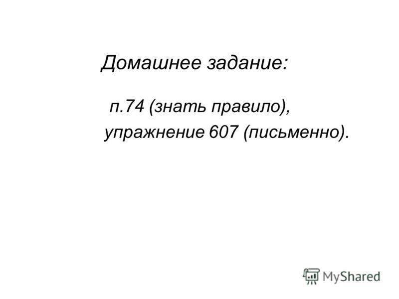 Домашнее задание: п.74 (знать правило), упражнение 607 (письменно).