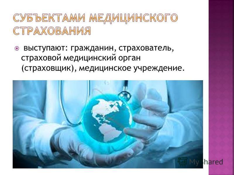 выступают: гражданин, страхователь, страховой медицинский орган (страховщик), медицинское учреждение.