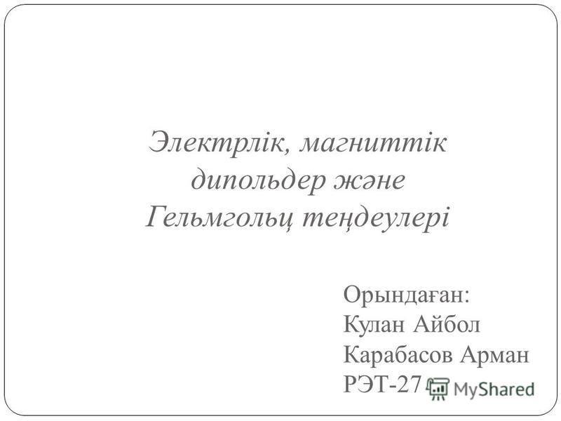 Орындаған: Кулан Айбол Карабасов Арман РЭТ-27 Электрлік, магниттік дипольдер және Гельмгольц теңдеулері