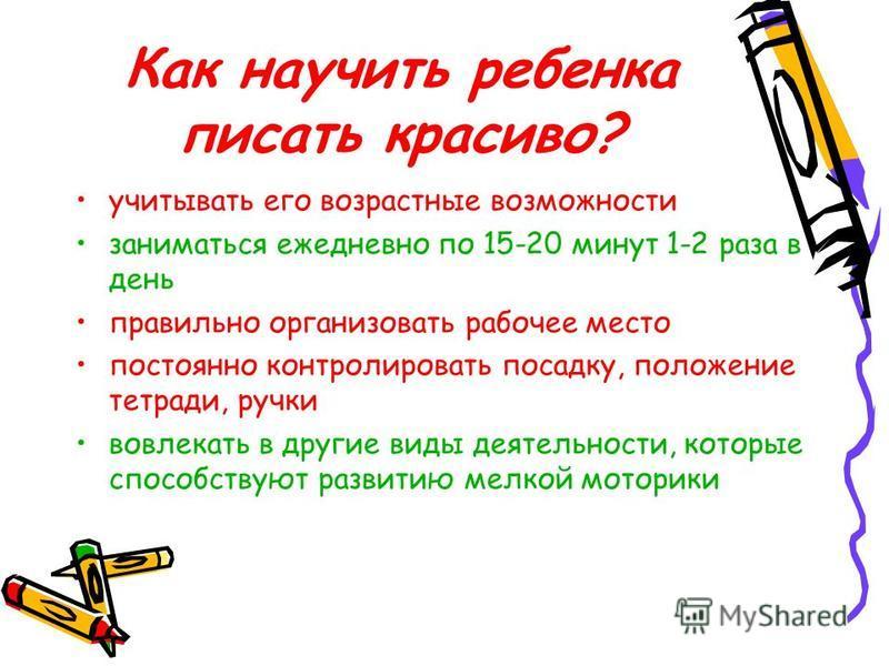 Как научить ребенка писать красиво? учитывать его возрастные возможности заниматься ежедневно по 15-20 минут 1-2 раза в день правильно организовать рабочее место постоянно контролировать посадку, положение тетради, ручки вовлекать в другие виды деяте