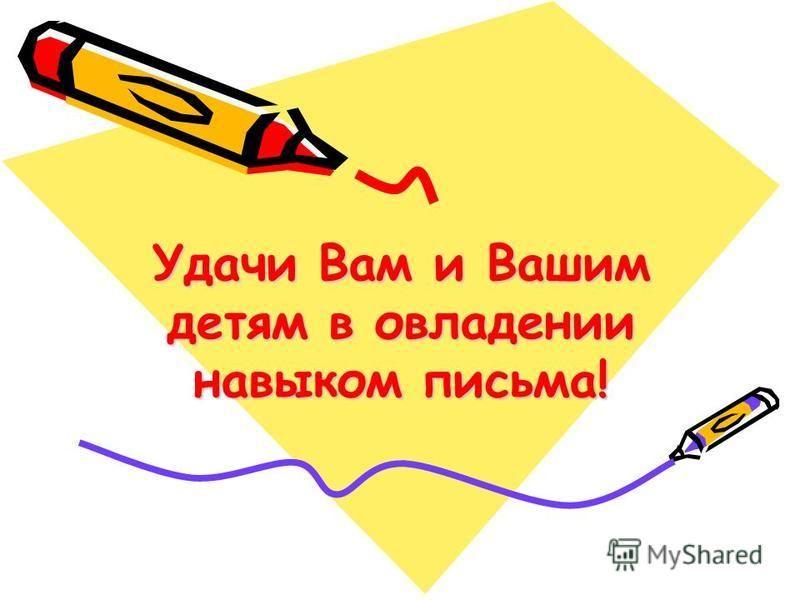 Удачи Вам и Вашим детям в овладении навыком письма!