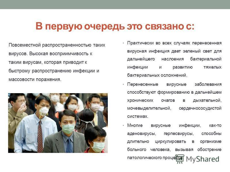 В первую очередь это связано с: Практически во всех случаях перенесенная вирусная инфекция дает зеленый свет для дальнейшего наслоения бактериальной инфекции и развитию тяжелых бактериальных осложнений. Перенесенные вирусные заболевания способствуют
