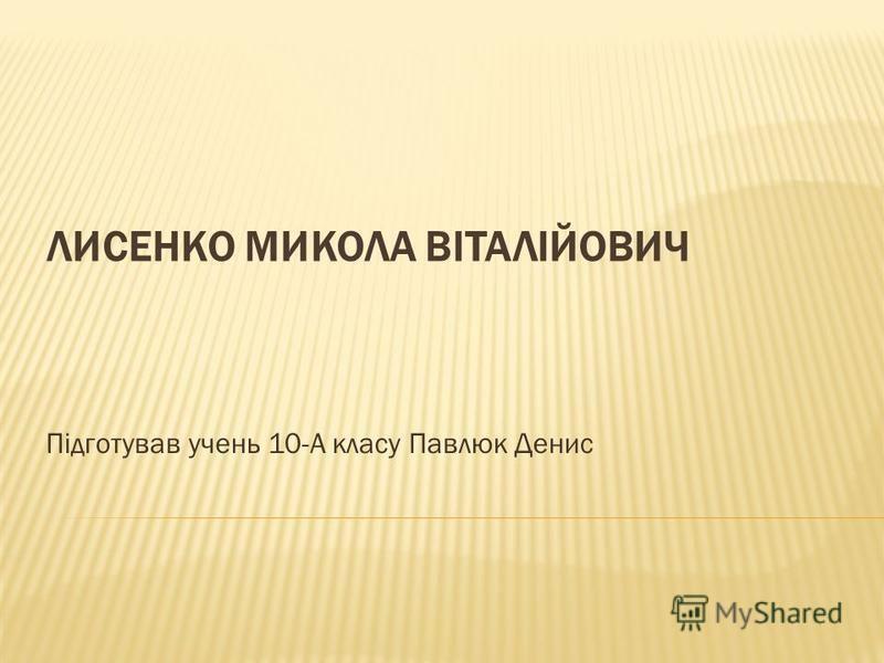ЛИСЕНКО МИКОЛА ВІТАЛІЙОВИЧ Підготував учень 10-А класу Павлюк Денис