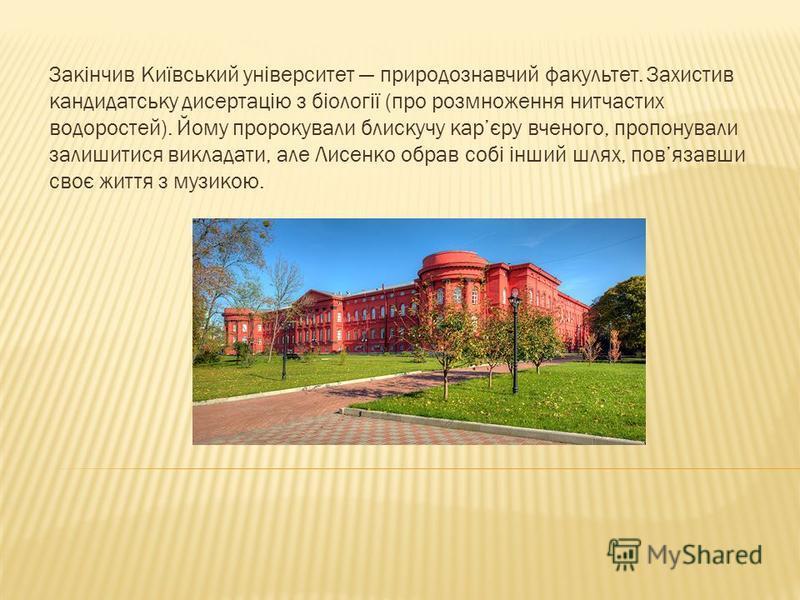 Закінчив Київський університет природознавчий факультет. Захистив кандидатську дисертацію з біології (про розмноження нитчастих водоростей). Йому пророкували блискучу карєру вченого, пропонували залишитися викладати, але Лисенко обрав собі інший шлях