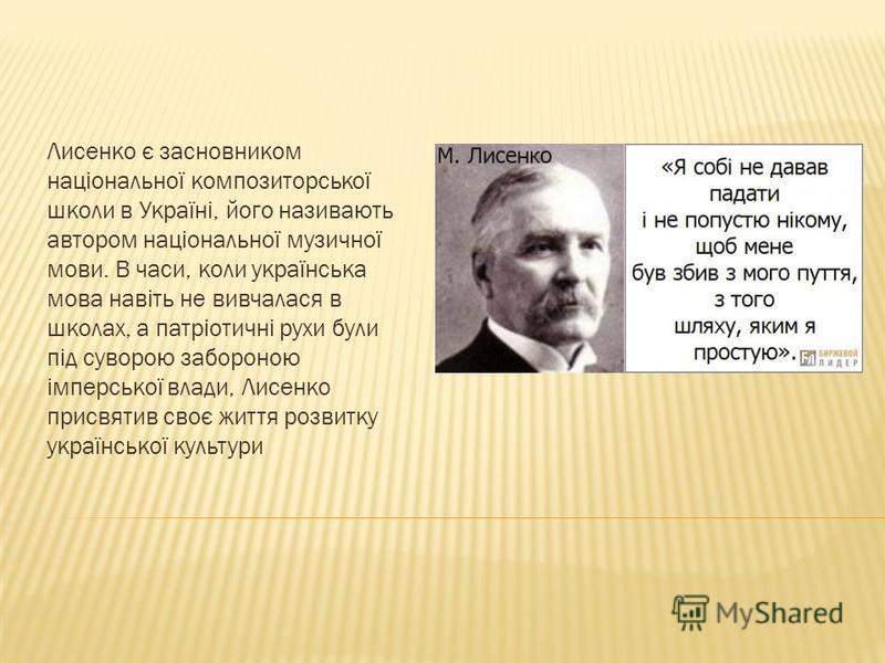 Лисенко є засновником національної композиторської школи в Україні, його називають автором національної музичної мови. В часи, коли українська мова навіть не вивчалася в школах, а патріотичні рухи були під суворою забороною імперської влади, Лисенко