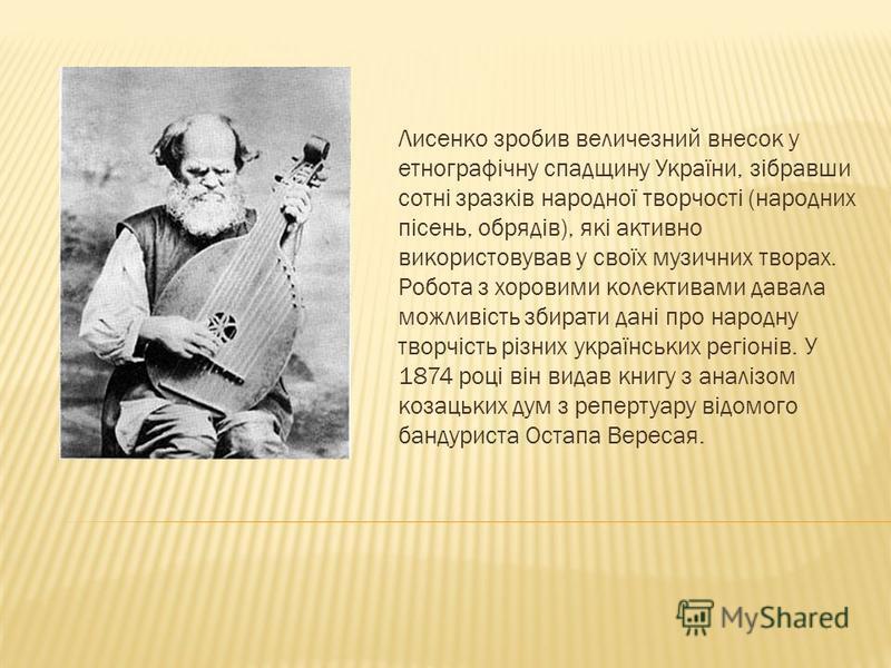 Лисенко зробив величезний внесок у етнографічну спадщину України, зібравши сотні зразків народної творчості (народних пісень, обрядів), які активно використовував у своїх музичних творах. Робота з хоровими колективами давала можливість збирати дані п
