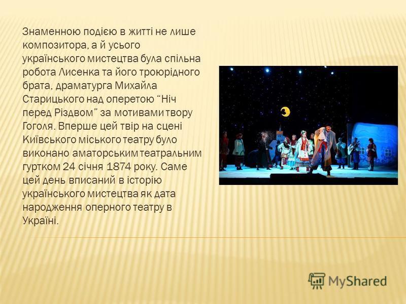 Знаменною подією в житті не лише композитора, а й усього українського мистецтва була спільна робота Лисенка та його троюрідного брата, драматурга Михайла Старицького над оперетою Ніч перед Різдвом за мотивами твору Гоголя. Вперше цей твір на сцені Ки