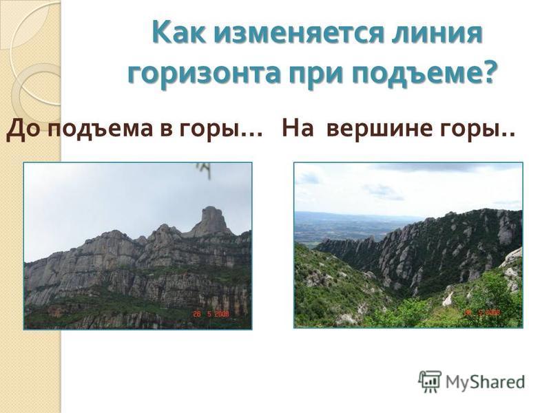 Как изменяется линия горизонта при подъеме ? Как изменяется линия горизонта при подъеме ? До подъема в горы … На вершине горы..