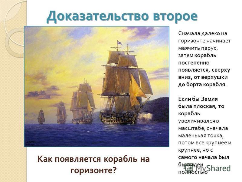 Доказательство второе Как появляется корабль на горизонте ? Сначала далеко на горизонте начинает маячить парус, затем корабль постепенно появляется, сверху вниз, от верхушки до борта корабля. Если бы Земля была плоская, то корабль увеличивался в масш