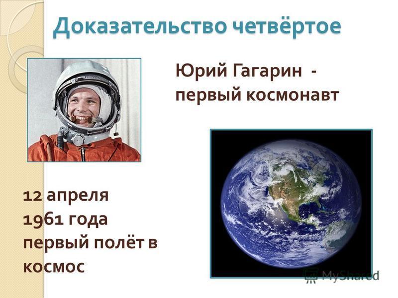 Доказательство четвёртое Юрий Гагарин - первый космонавт 12 апреля 1961 года первый полёт в космос