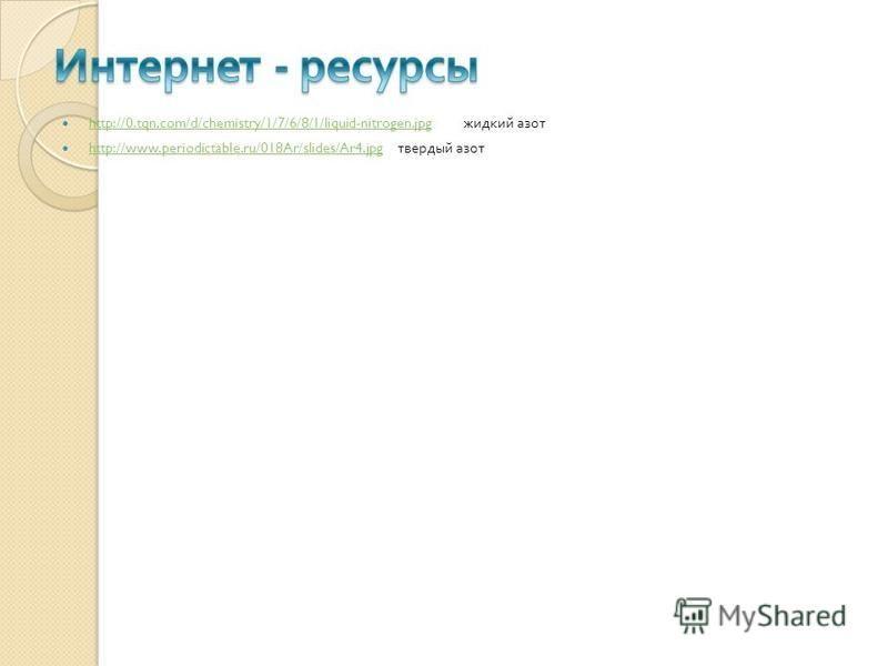 http://0.tqn.com/d/chemistry/1/7/6/8/1/liquid-nitrogen.jpg жидкий азот http://0.tqn.com/d/chemistry/1/7/6/8/1/liquid-nitrogen.jpg http://www.periodictable.ru/018Ar/slides/Ar4. jpg твердый азот http://www.periodictable.ru/018Ar/slides/Ar4.jpg