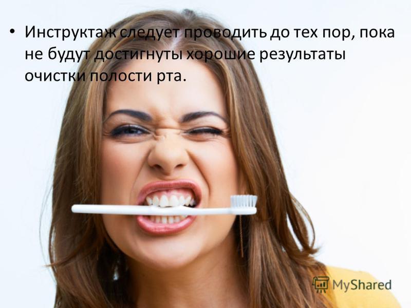 Инструктаж следует проводить до тех пор, пока не будут достигнуты хорошие результаты очистки полости рта.