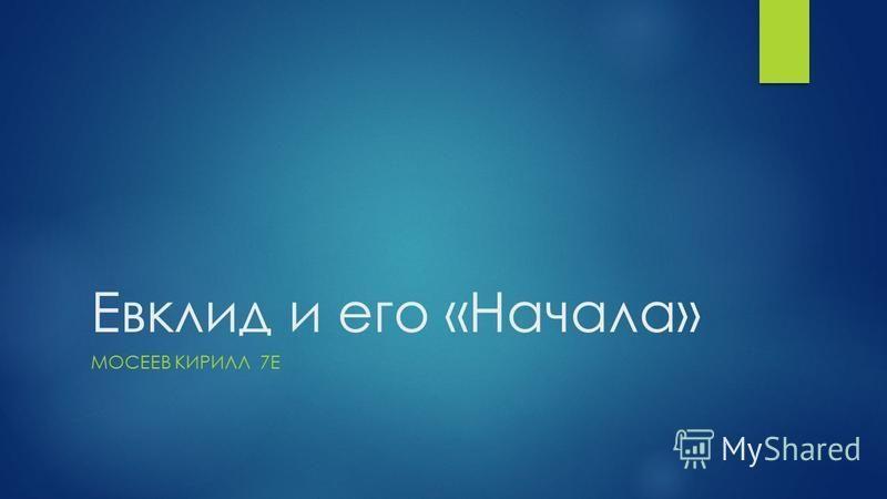 Евклид и его «Начала» МОСЕЕВ КИРИЛЛ 7Е