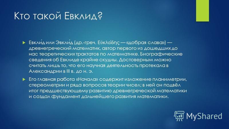 Кто такой Евклид? Евклид или Эвклид (др.-греч. Ε κλείδης «добрая слава») древнегреческий математик, автор первого из дошедших до нас теоретических трактатов по математике. Биографические сведения об Евклиде крайне скудны. Достоверным можно считать ли