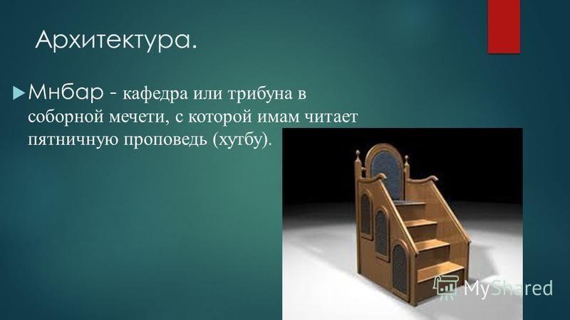 Архитектура. Мнбар - кафедра или трибуна в соборной мечети, с которой имам читает пятничную проповедь (хутбу).