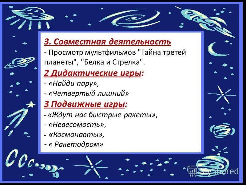 3. Совместная деятельность - Просмотр мультфильмов Тайна третей планеты, Белка и Стрелка. 2 Дидактические игры: - «Найди пару», - «Четвертый лишний» 3 Подвижные игры: - «Ждут нас быстрые ракеты», - «Невесомость», - «Космонавты», - « Ракетодром»
