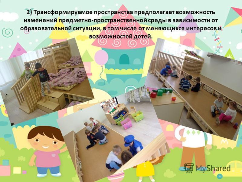 2) Трансформируемое пространства предполагает возможность изменений предметно-пространственной среды в зависимости от образовательной ситуации, в том числе от меняющихся интересов и возможностей детей.