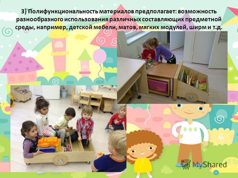 3) Полифункциональность материалов предполагает: возможность разнообразного использования различных составляющих предметной среды, например, детской мебели, матов, мягких модулей, ширм и т.д.