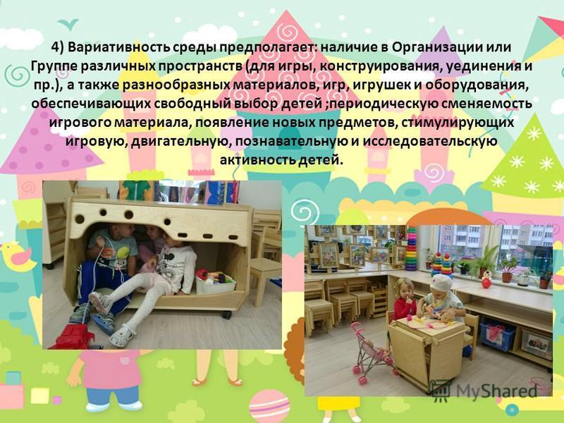 4) Вариативность среды предполагает: наличие в Организации или Группе различных пространств (для игры, конструирования, уединения и пр.), а также разнообразных материалов, игр, игрушек и оборудования, обеспечивающих свободный выбор детей ;периодическ